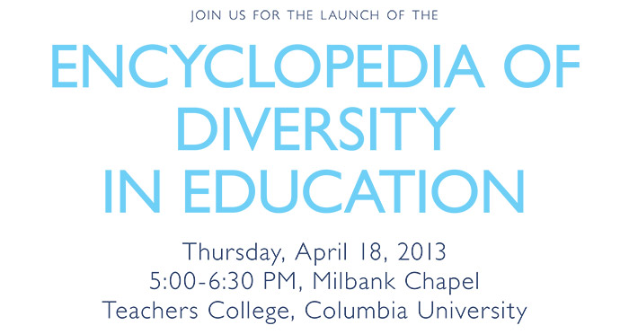 join us for the launch of the ENCYCLOPEDIA OF DIVERSITY IN EDUCATION Thursday, April 18, 2013 5:00-6:30 PM, Milbank Chapel Teachers College, Columbia University