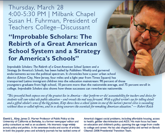 "Thursday, March 284:00-5:30 PM | Milbank ChapelSusan H. Fuhrman, President ofTeachers College–Discussant""Improbable Scholars: TheRebirth of a Great AmericanSchool System and a Strategyfor America's Schools""Improbable Scholars: The Rebirth of a Great American School System and aStrategy for America's Schools, has been hailed by Publishers Weekly and garneredendorsements across the political spectrum. It chronicles how a poor urban schooldistrict (Union City, New Jersey, four miles and a light year from Times Square) hastransported Latino immigrant children into the education mainstream: 90 percent of thoseyoungsters graduate from high school, 10 percent more than the nationwide average, and 75 percent enroll incollege. Improbable Scholars also shows how these successes can reverberate nationwide.""This powerful book exposes one of the greatest lies in America – that 'perform-or-die' accountability for teachers and choice forstudents will cure what ails public education – and reveals the real way forward. With a gifted writer's eye for telling detailand a gifted scholar's sense of the big picture, Kirp shows how a school system in one of the nation's poorest cities is succeedingwithout these so-called reforms, and in so doing uncovers the essentials for remaking American education."" — Robert ReichDavid L. Kirp, James D. Marver Professor of Public Policy at theUniversity of California at Berkeley, is a former newspaper editor andpolicy consultant as well as an academic. His interests range widelyacross policy and politics. In his seventeen books and scores of articlesin both the popular press and scholarly journals he has tackled some ofAmerica's biggest social problems, including affordable housing, accessto health, gender discrimination and AIDS. His main focus has beenon education and children's policy, spanning the age range from cradleto college and career. He has also shaped policy and served on BarackObama's 2008 Presidential Transition Team."