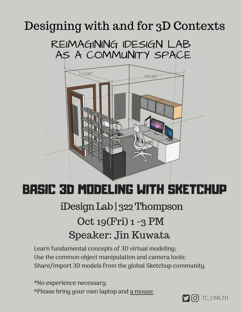 Workshop: Basic 3D Modeling with SketchUp When: October 19, Friday, 1pm - 3pm Level: Beginners - No experience necessary Equipment: Please bring your own laptop and a mouse Speakers: Jin Kuwata